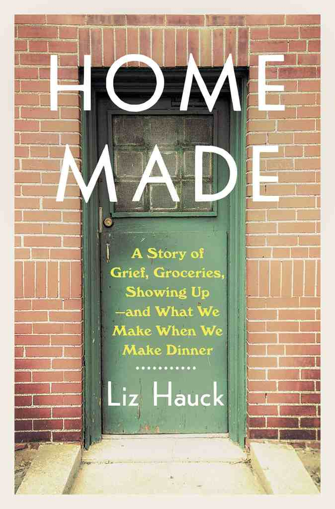 Home Made:A Story of Grief, Groceries, Showing Up--and What We Make When We Make Dinner Liz Hauck