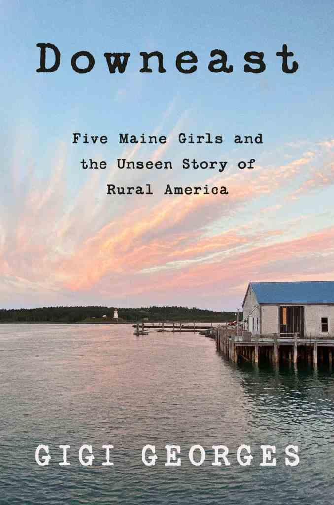 Downeast:Five Maine Girls and the Unseen Story of Rural America Gigi Georges