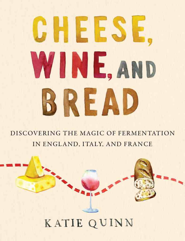 Cheese, Wine, and Bread:Discovering the Magic of Fermentation in England, Italy, and France Katie Quinn
