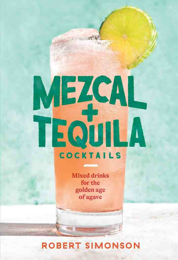 Mezcal and Tequila Cocktails:Mixed Drinks for the Golden Age of Agave Robert Simonson