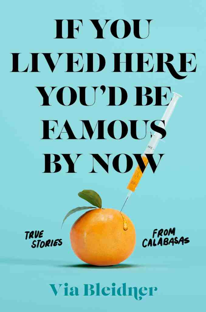 If You Lived Here You'd Be Famous by Now:True Stories from Calabasas Via Bleidner