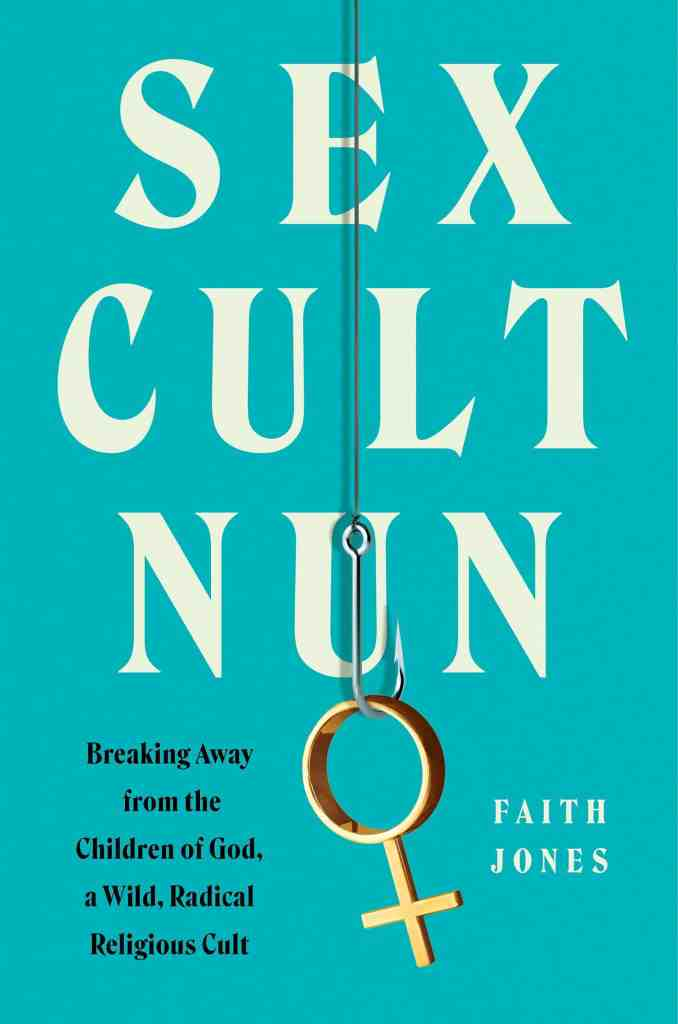 Sex Cult Nun:Breaking Away from the Children of God, a Wild, Radical Religious Cult Faith Jones