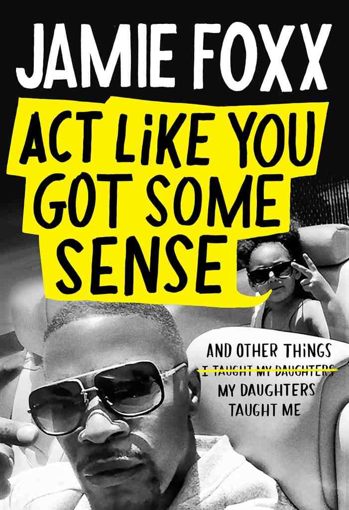 Act Like You Got Some Sense:And Other Things My Daughters Taught Me Jamie Foxx
