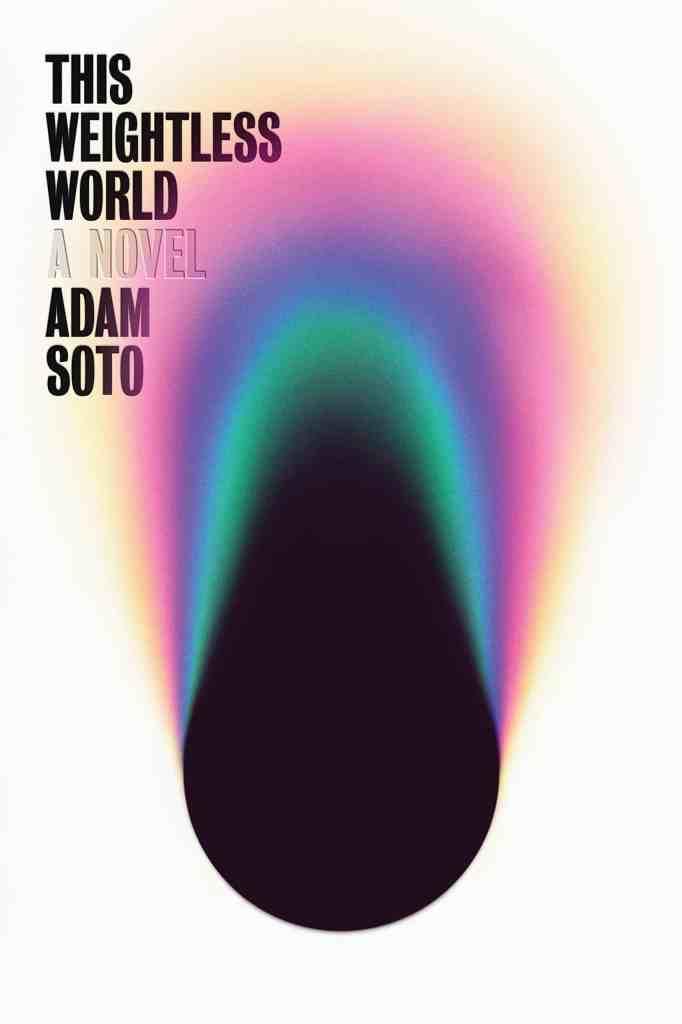 This Weightless World:A Novel Adam Soto