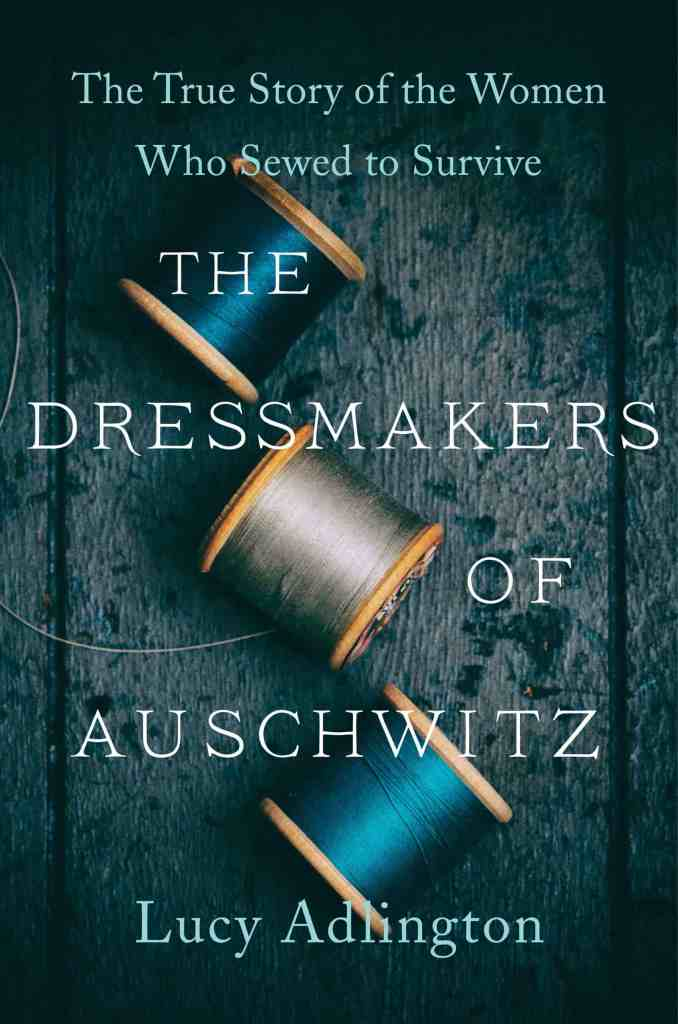 The Dressmakers of Auschwitz:The True Story of the Women Who Sewed to Survive Lucy Adlington