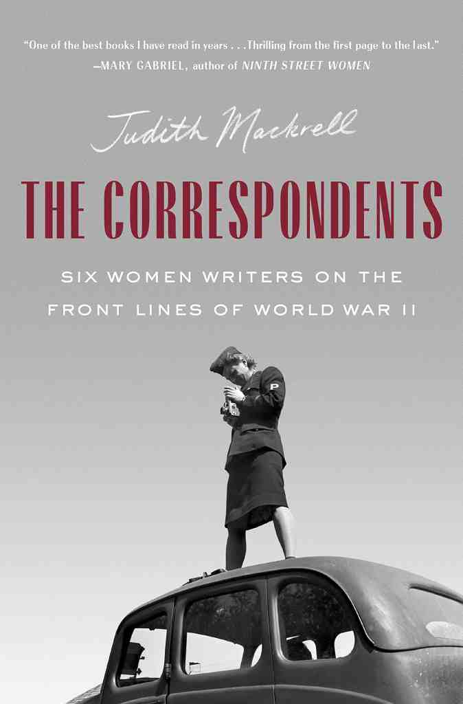 The Correspondents:Six Women Writers on the Front Lines of World War II Judith Mackrell