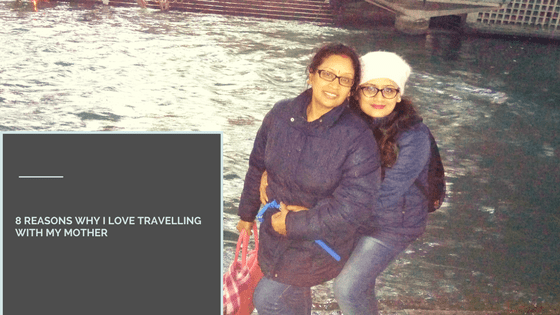 8 Reasons Why I Love Travelling with my Mother