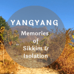 Yangyang, Sikkim – Memories of a beautiful isolation