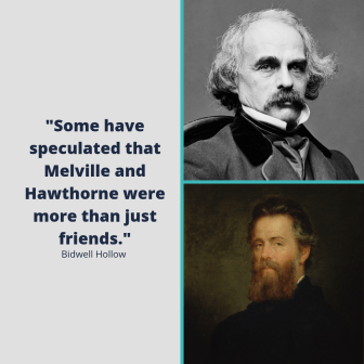 "Portraits of legendary authors Nathaniel Hawthorne and Herman Melville next to the text, ""Some have speculated that Melville and Hawthorne were more than just friends."""