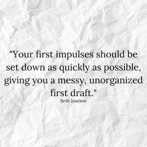"""""""Your first impulses should be set down as quickly as possible, giving you a messy, unorganized first draft."""" - Beth Joselow"""