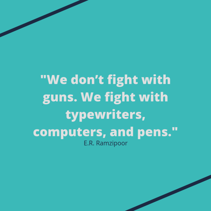 "E.R. Ramzipoor quote: ""We don't fight with guns. We fight with typewriters, computers, and pens."""