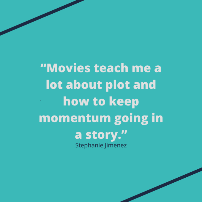 "Quote from Stephanie Jimenez: ""Movies teach me a lot about plot and how to keep momentum going in a story."""