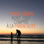 Quand Khalil Gibran avait tout compris à la parentalité positive