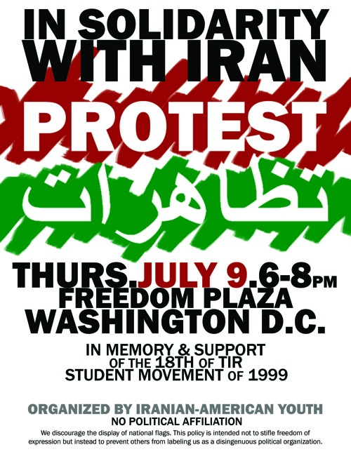 """10 years ago, on the 9th of July, Iranian students mobilized to demand an end to oppression. They poured into the streets, sparking a number of massive protests against a government...The day they set out to take back their country, now infamously known by its date in the Persian calendar – the 18th of Tir, has become a symbol of the Iranian movement for freedom. In commemoration of the 18th of Tir, or 9th of July, we ask that you join us for a peaceful protest. Now, more than ever, the people of Iran need to SEE and HEAR our support."" Visit the website of the protest here: http://www.facebook.com/event.php?eid=111954599184&ref=mf."
