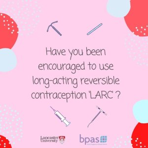 "Image showing forms of LARC (long-acting reversible contraception) and Lancaster University and BPAS logos along with the words ""Have you been encouraged to use LARC?"" - their research continues"