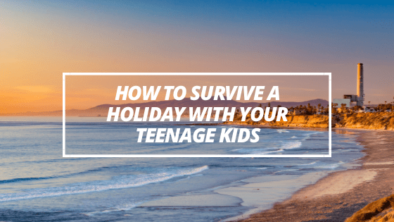 How to Survive a Holiday with Your Teenage Kids