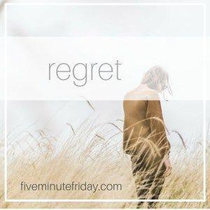 Five Minute Friday: REGRET