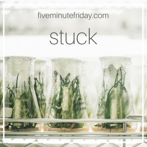 Five Minute Friday: STUCK