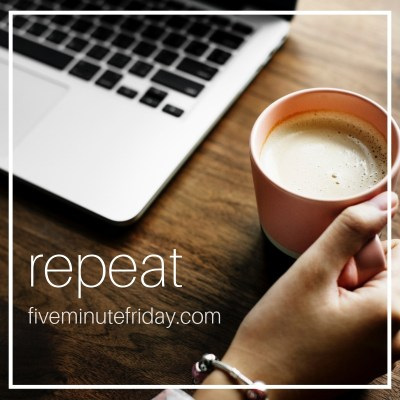 Five Minute Friday: REPEAT