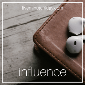 Five Minute Friday Influence