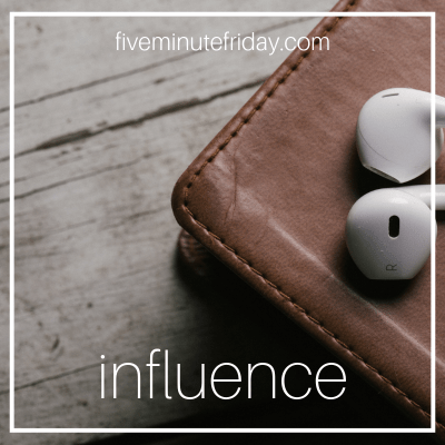 Five Minute Friday: INFLUENCE
