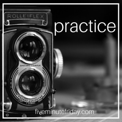 Five Minute Friday: PRACTICE