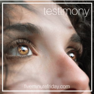 Five Minute Friday Testimony
