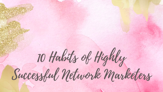 10 Habits of Highly Successful Network Marketers