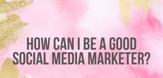 How Can I Be a Good Social Media Marketer_
