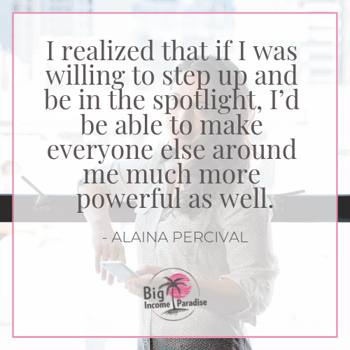 I realized that if I was willing to step up and be in the spotlight, I'd be able to make everyone else around me much more powerful as well. - Alaina Percival