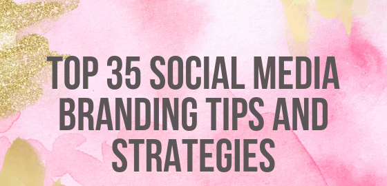 Top 35 Social Media Branding Tips And Strategies