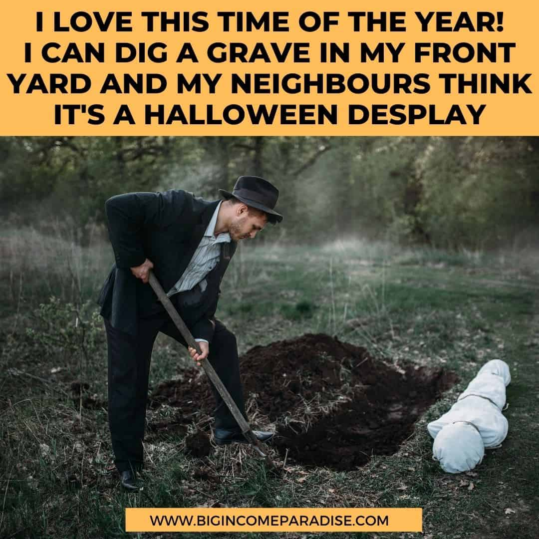 i love this time of the year - I can dig a grave in my front yard and my neighbours think it's a halloween desplay - Funny Halloween memes