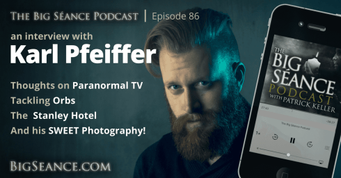 In Interview with Karl Pfeiffer on paranormal tv, orbs, the stanley hotel, and his photography - The Big Seance Podcast: My Paranormal World #86 - BigSeance.com