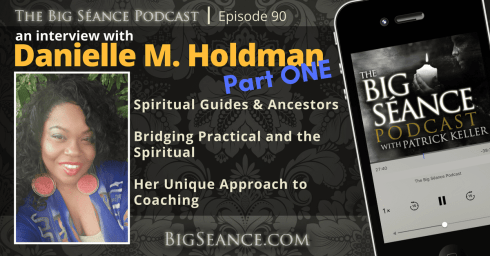 An Interview with Danielle M. Holdman, Part 1 - Spiritual Guides and Ancestors, Bridging Practical and the Spiritual, and Her Unique Approach to Coaching - The Big Seance Podcast: My Paranormal World #90 - BigSeance.com