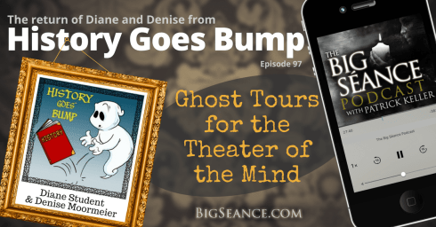 The Return of Diane and Denise from the History Goes Bump Podcast: Ghost Tours for the Theater of the Mind - The Big Seance Podcast: My Paranormal World #97 - BigSeance.com