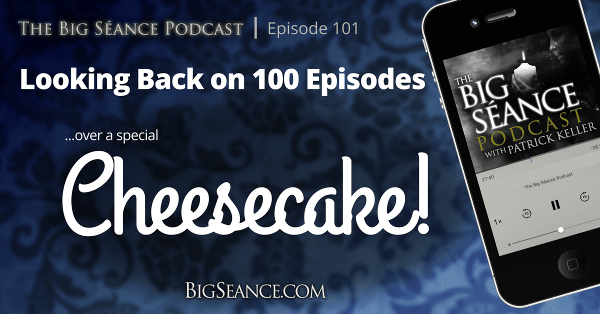 Looking Back on 100 Episodes with a Special Cheesecake - The Big Seance Podcast #101