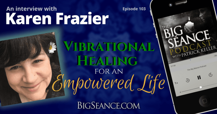 Vibrational Healing for an Empowered Life - An Interview with Karen Frazier on The Big Seance Podcast: My Paranormal World #103 - Visit BigSeance.com