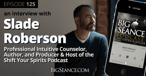 An Interview with Slade Roberson, Professional Intuitive Counselor, Author, and Producer & Host of the Shift Your Spirits Podcast - Big Seance Podcast: My Paranormal World #125