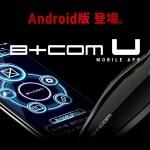 来たね!アンドロイド版B+COM U モバイルアプリ