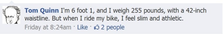 "Facebook comment in response to the question, ""How does riding your bike make you feel?"": I'm 6 foot 1, and I weigh 255 pounds, with a 42-inch waistline. But when I ride my bike, I feel slim and athletic."