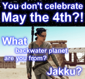 You don't celebrate May the 4th? What backwater planet are you from? Jakku?