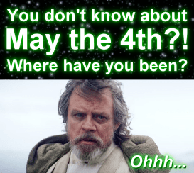 You don't know about May the 4th? Where have you been? Oh...