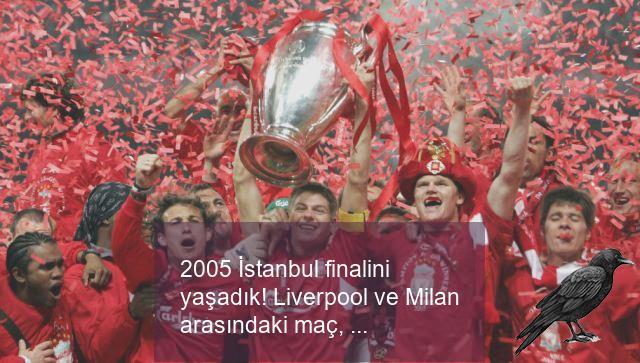 2005 istanbul finalini yasadik liverpool ve milan arasindaki mac yine nefesleri kesti 3 jbd6qkbj