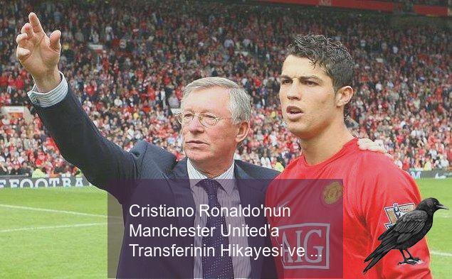 cristiano ronaldonun manchester uniteda transferinin hikayesi ve bilinmeyenleri 7 ungsjvj7