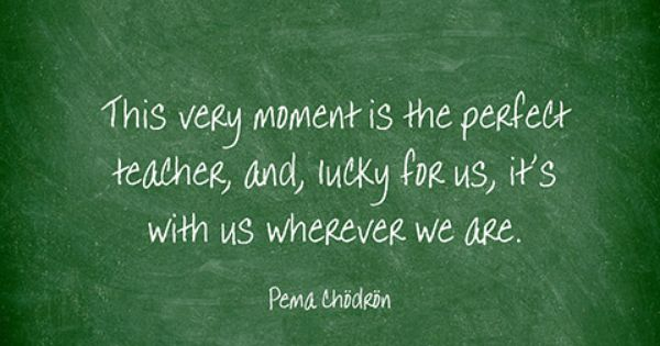 "This says: ""This very moment is the perfect teacher, and, lucky for us, it's with us wherever we are."" by Pema Chodron"