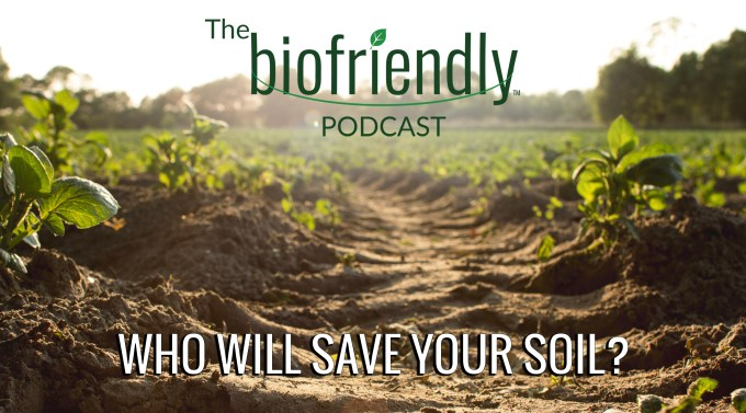 The Biofriendly Podcast - Episode 44 - Who Will Save Your Soil?