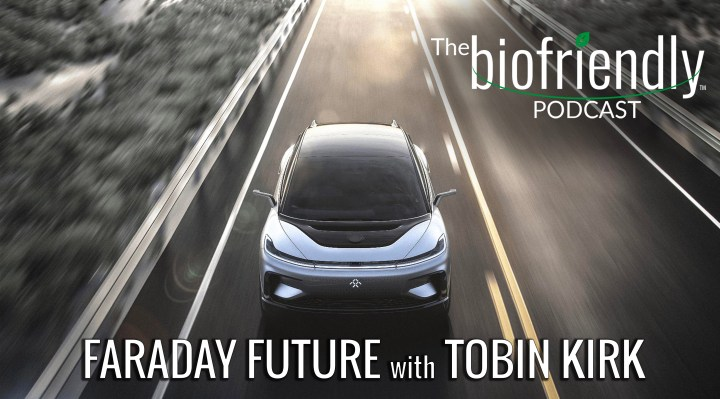 The Biofriendly Podcast - Episode 70 - Faraday Future with Tobin Kirk