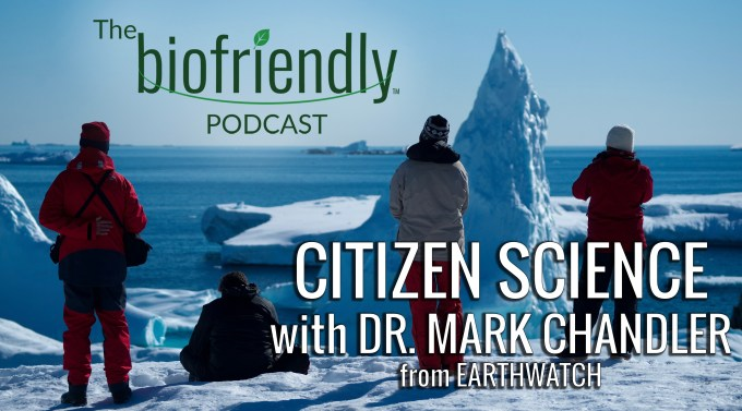 The Biofriendly Podcast - Episode 83 - Citizen Science with Dr. Mark Chandler from Earthwatch