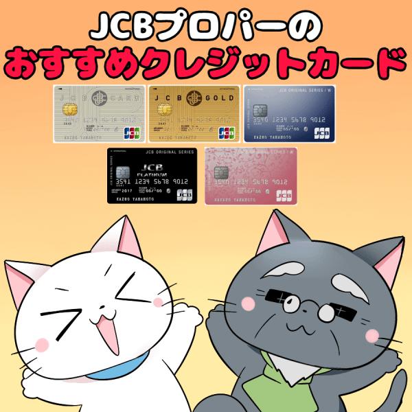 イラスト文字で 『JCBプロパーのおすすめクレジットカード』 と記載し、背景に以下のカード。 ・JCB CARD W ・JCB CARD W Plus L ・JCB一般カード ・JCBゴールドカード ・JCBプラチナ
