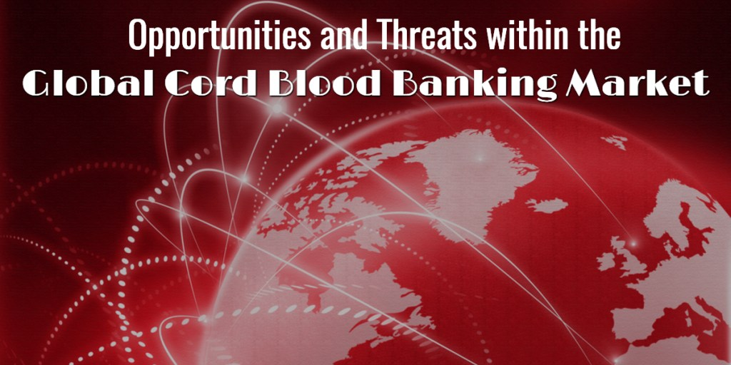 Opportunities and Threats within the Global Cord Blood Banking Market